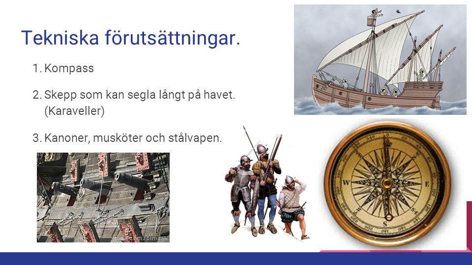 Tekniska förutsättningar. 1. Kompass 2. Skepp som kan segla långt på havet. (Karaveller) 3. Kanoner, musköter och stålvapen.