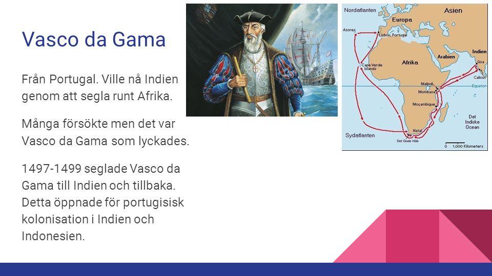 Vasco da Gama Från Portugal. Ville nå Indien genom att segla runt Afrika. Många försökte men det var Vasco da Gama som lyckades. 1497-1499 seglade Vas