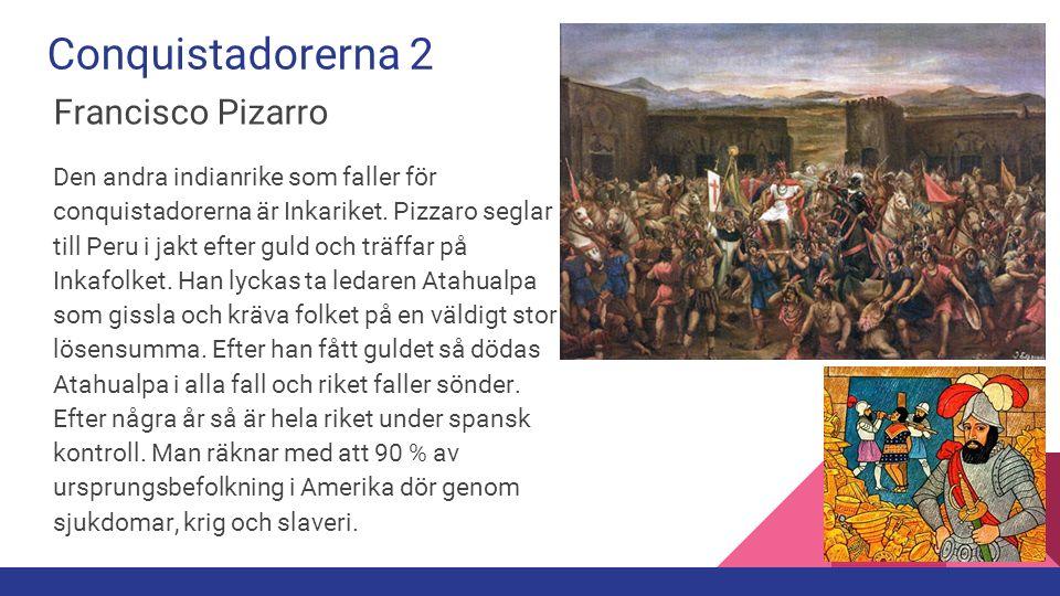 Conquistadorerna 2 Francisco Pizarro Den andra indianrike som faller för conquistadorerna är Inkariket. Pizzaro seglar till Peru i jakt efter guld och