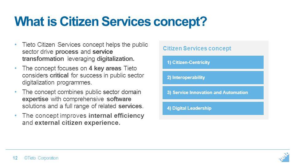 ©Tieto Corporation 12 Tieto Citizen Services concept helps the public sector drive process and service transformation leveraging digitalization.