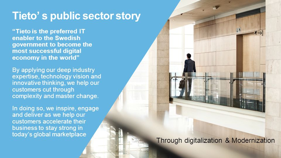 "Tieto' s public sector story ""Tieto is the preferred IT enabler to the Swedish government to become the most successful digital economy in the world"""