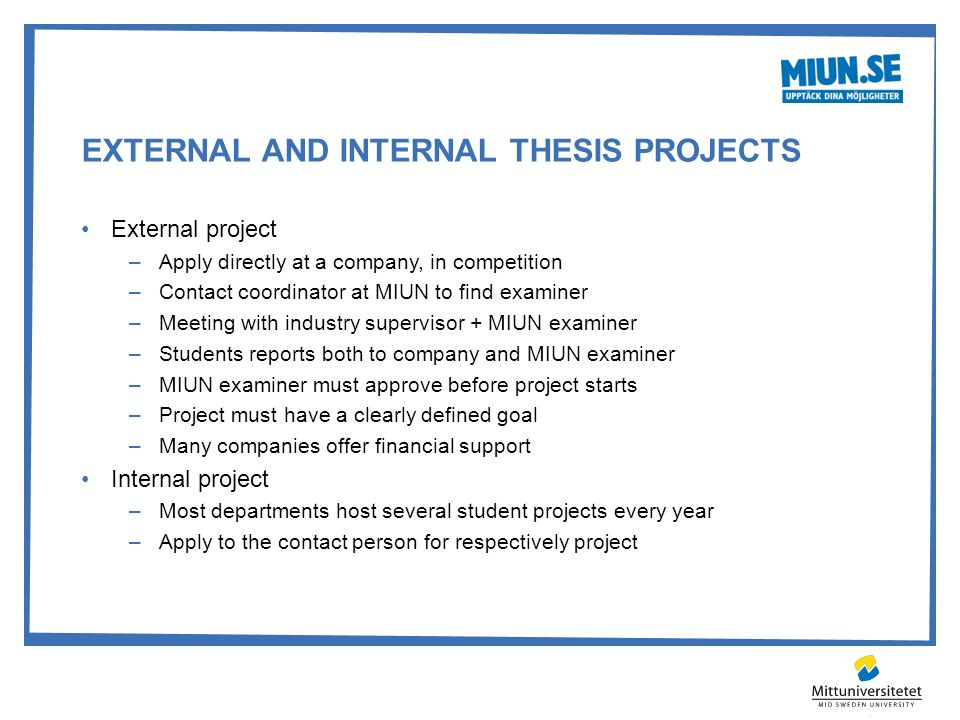EXTERNAL AND INTERNAL THESIS PROJECTS External project –Apply directly at a company, in competition –Contact coordinator at MIUN to find examiner –Mee