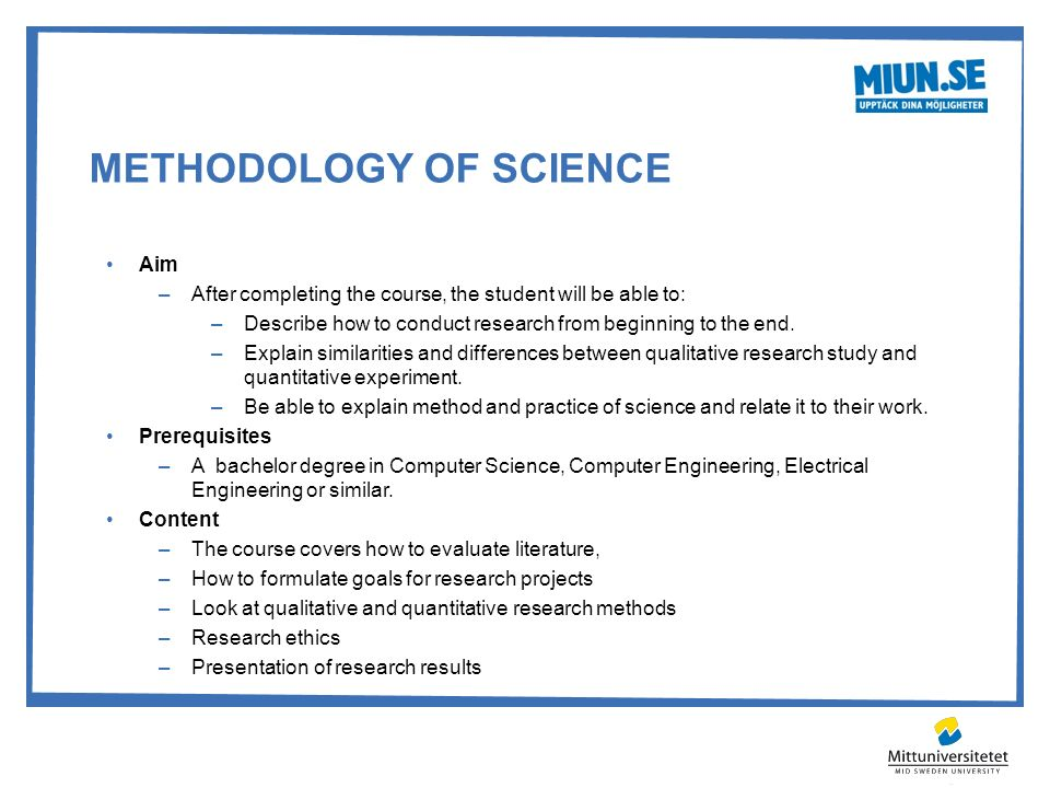 METHODOLOGY OF SCIENCE Aim –After completing the course, the student will be able to: –Describe how to conduct research from beginning to the end. –Ex
