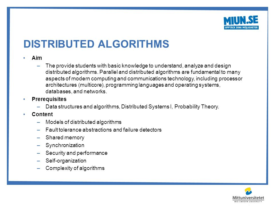 DISTRIBUTED ALGORITHMS Aim –The provide students with basic knowledge to understand, analyze and design distributed algorithms. Parallel and distribut