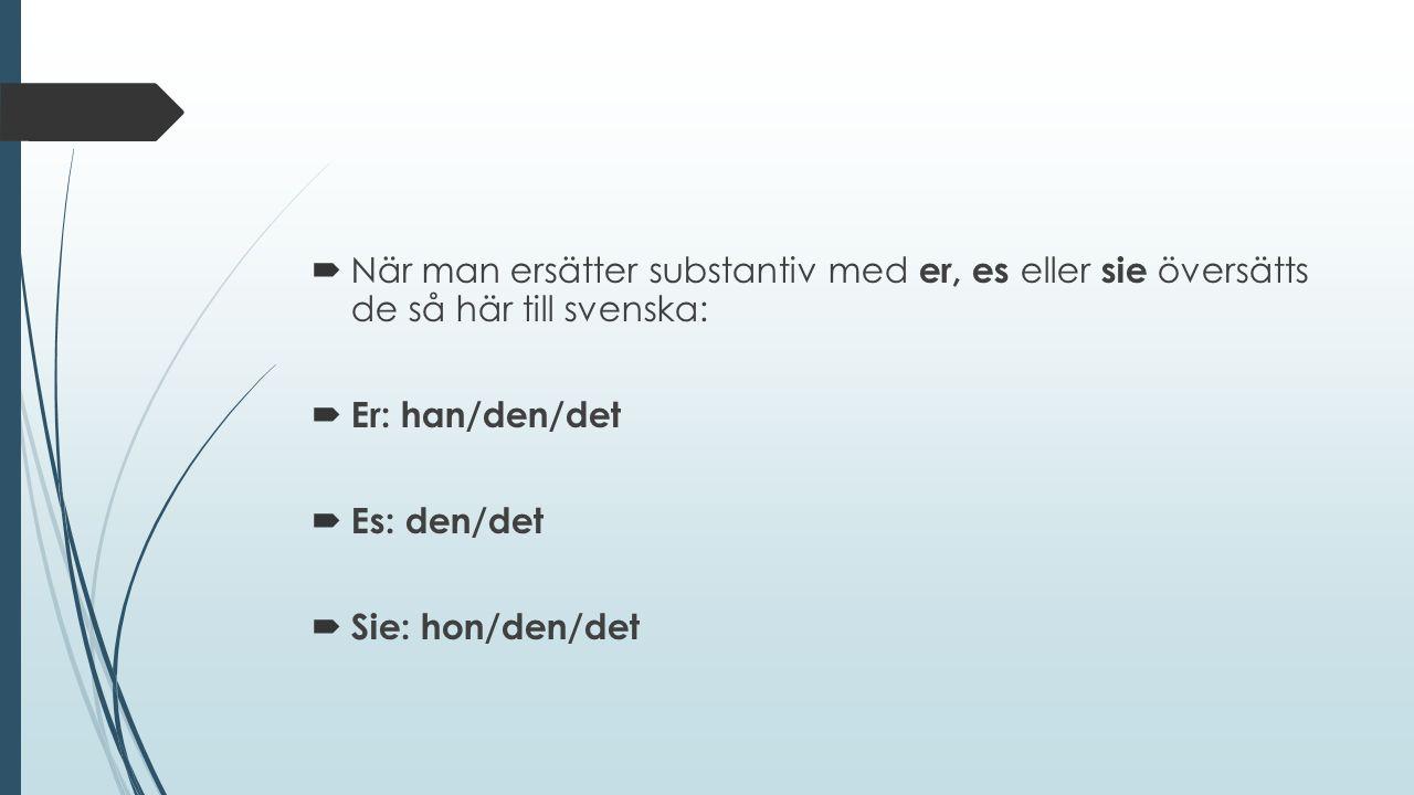  När man ersätter substantiv med er, es eller sie översätts de så här till svenska:  Er: han/den/det  Es: den/det  Sie: hon/den/det