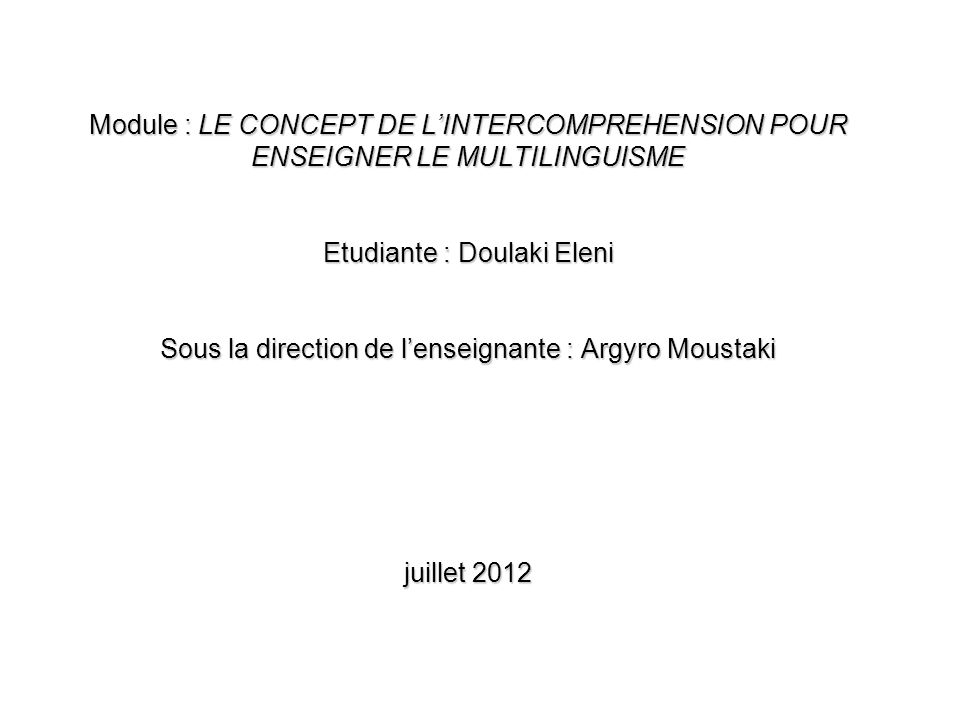 Module : LE CONCEPT DE L'INTERCOMPREHENSION POUR ENSEIGNER LE MULTILINGUISME Etudiante : Doulaki Eleni Sous la direction de l'enseignante : Argyro Moustaki juillet 2012