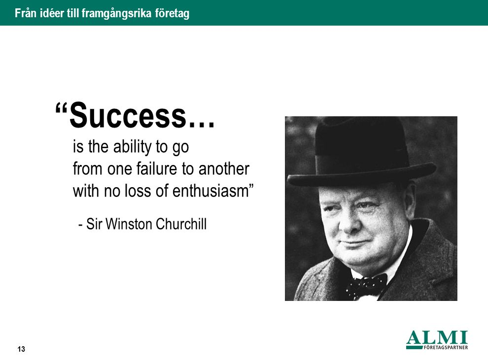 """Från idéer till framgångsrika företag is the ability to go from one failure to another with no loss of enthusiasm"""" - Sir Winston Churchill 13 """"Success"""