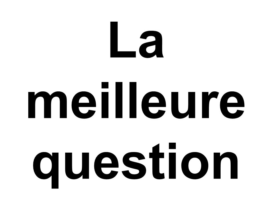 La meilleure question