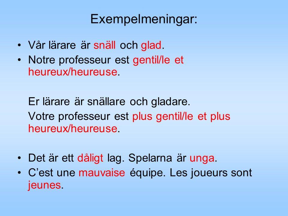 Exempelmeningar: Vår lärare är snäll och glad. Notre professeur est gentil/le et heureux/heureuse. Er lärare är snällare och gladare. Votre professeur