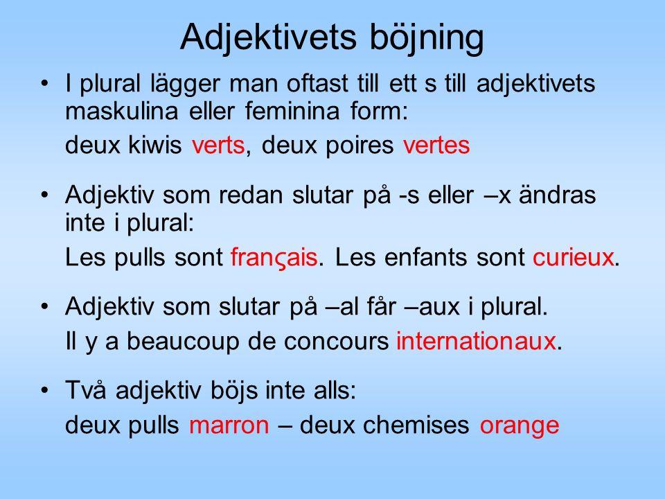 Adjektivets böjning I plural lägger man oftast till ett s till adjektivets maskulina eller feminina form: deux kiwis verts, deux poires vertes Adjektiv som redan slutar på -s eller –x ändras inte i plural: Les pulls sont franςais.