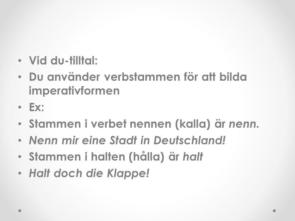 Vid du-tilltal: Du använder verbstammen för att bilda imperativformen Ex: Stammen i verbet nennen (kalla) är nenn. Nenn mir eine Stadt in Deutschland!