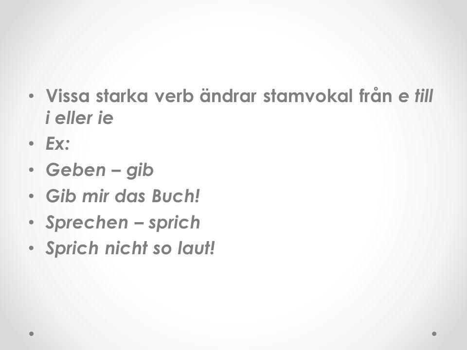 Vissa starka verb ändrar stamvokal från e till i eller ie Ex: Geben – gib Gib mir das Buch! Sprechen – sprich Sprich nicht so laut!
