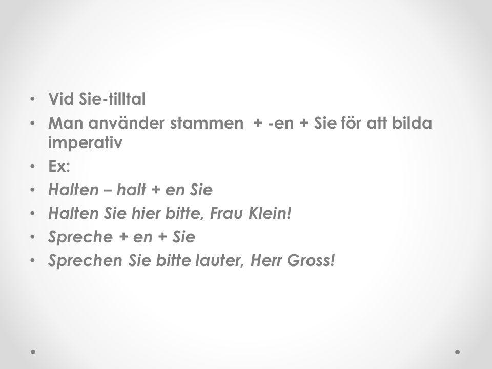 Vid Sie-tilltal Man använder stammen + -en + Sie för att bilda imperativ Ex: Halten – halt + en Sie Halten Sie hier bitte, Frau Klein! Spreche + en +