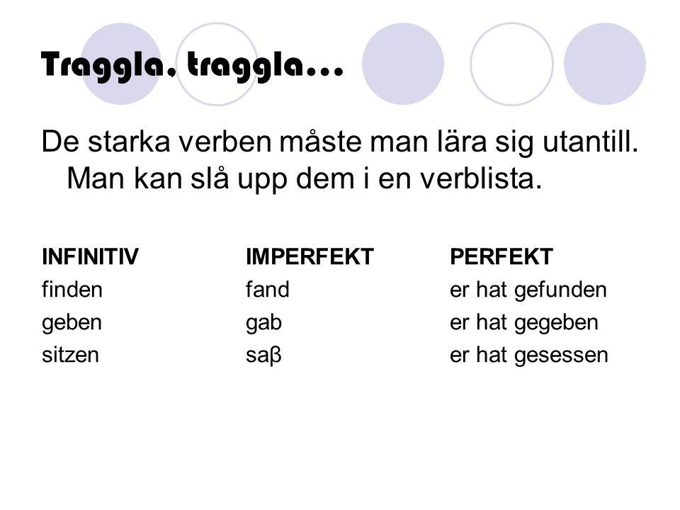 Traggla, traggla… De starka verben måste man lära sig utantill. Man kan slå upp dem i en verblista. INFINITIVIMPERFEKTPERFEKT findenfander hat gefunde