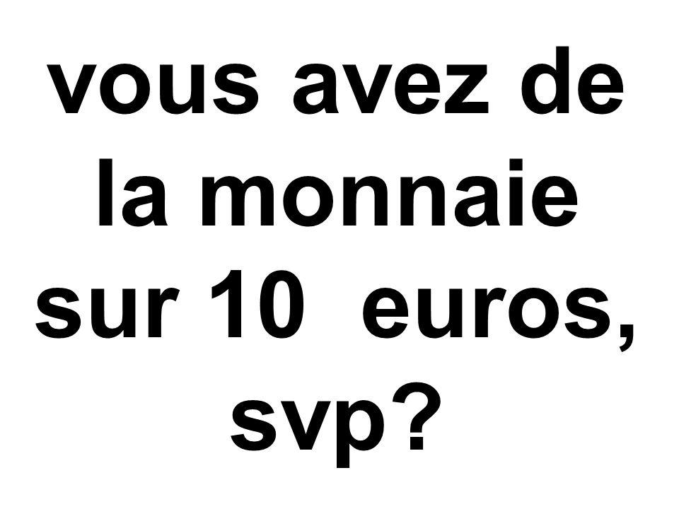 vous avez de la monnaie sur 10 euros, svp?