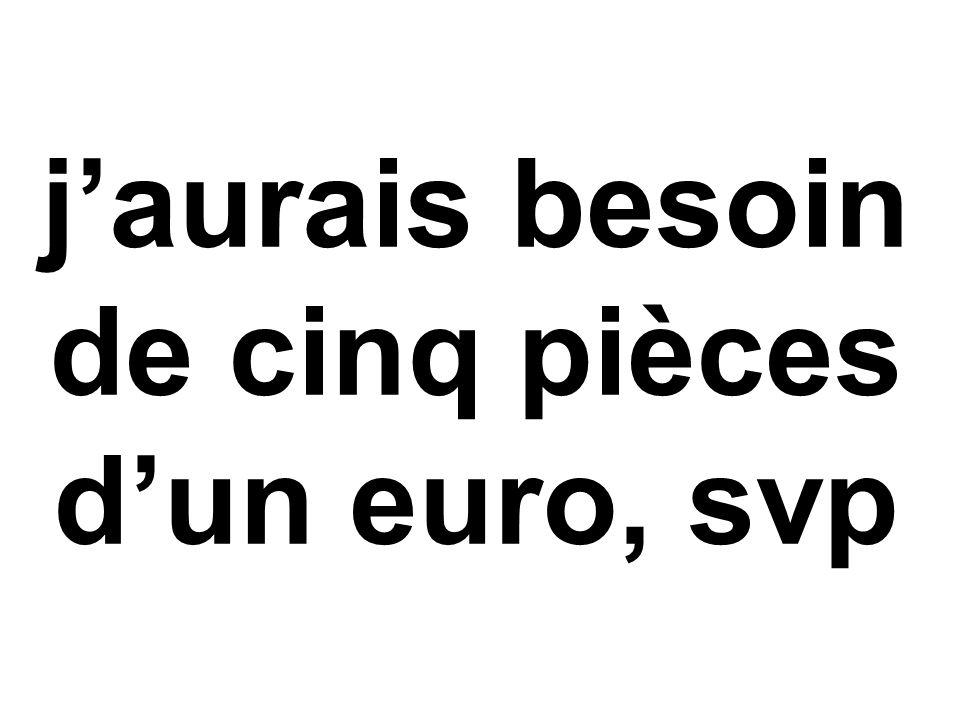 j'aurais besoin de cinq pièces d'un euro, svp