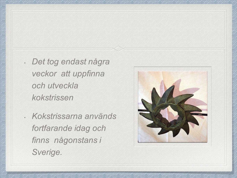 Det tog endast några veckor att uppfinna och utveckla kokstrissen Kokstrissarna används fortfarande idag och finns någonstans i Sverige.