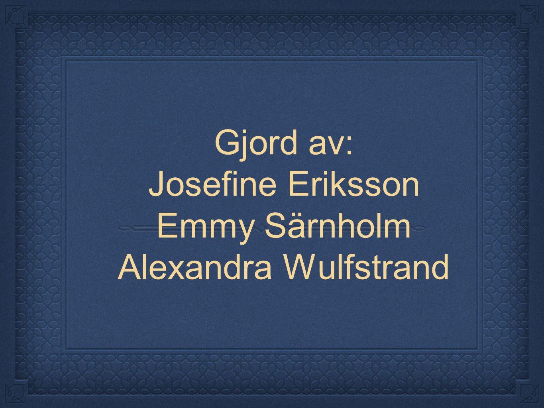 Gjord av: Josefine Eriksson Emmy Särnholm Alexandra Wulfstrand