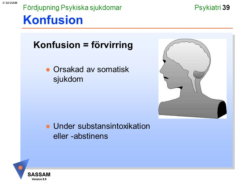 SASSAM Version 1.1 © SASSAM SASSAM Version 2.0 Psykiatri 39 Konfusion Konfusion = förvirring l Orsakad av somatisk sjukdom l Under substansintoxikatio