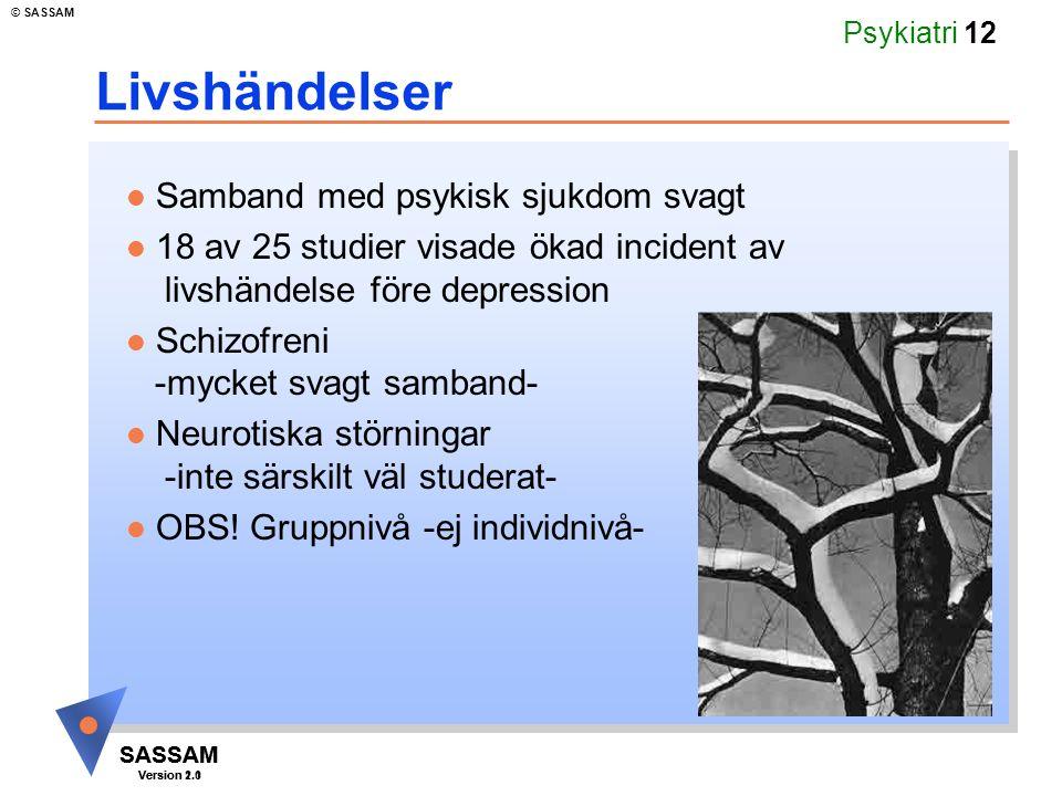 SASSAM Version 1.1 © SASSAM SASSAM Version 2.0 Psykiatri 12 Livshändelser Samband med psykisk sjukdom svagt 18 av 25 studier visade ökad incident av livshändelse före depression Schizofreni -mycket svagt samband- Neurotiska störningar -inte särskilt väl studerat- OBS.