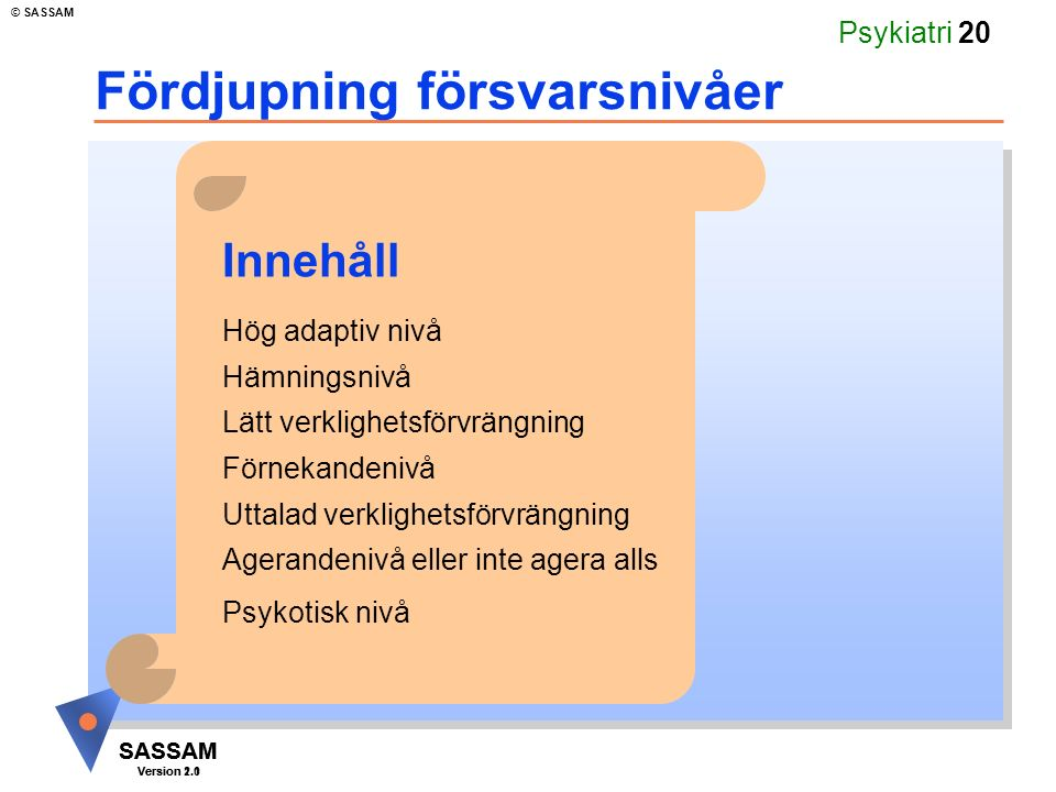 SASSAM Version 1.1 © SASSAM SASSAM Version 2.0 Psykiatri 20 Fördjupning försvarsnivåer Hög adaptiv nivå Hämningsnivå Lätt verklighetsförvrängning Förnekandenivå Uttalad verklighetsförvrängning Agerandenivå eller inte agera alls Psykotisk nivå Innehåll
