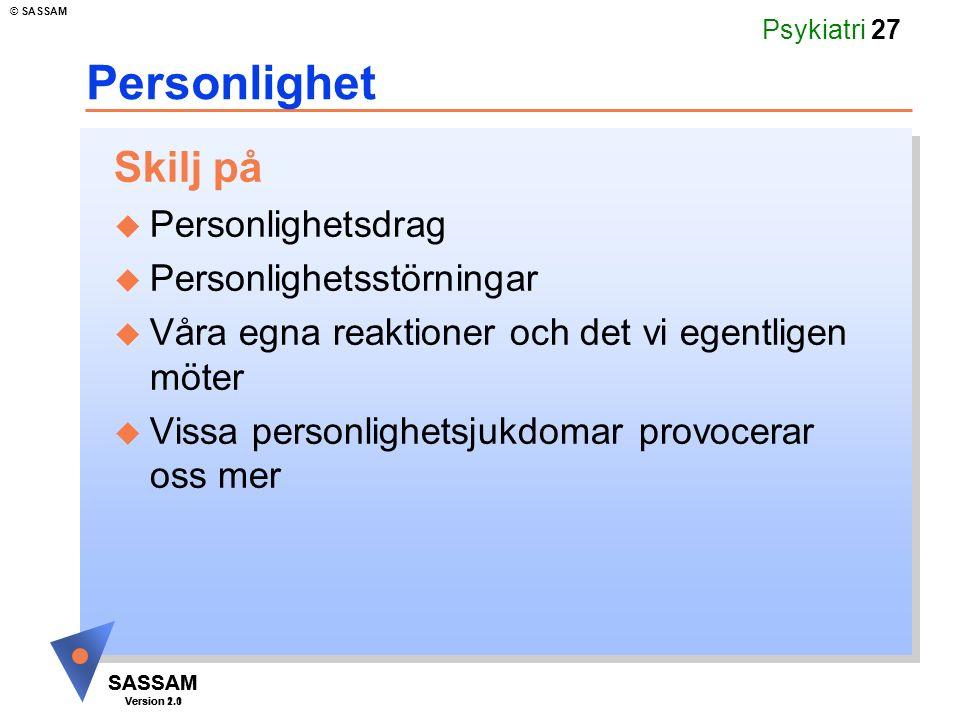 SASSAM Version 1.1 © SASSAM SASSAM Version 2.0 Psykiatri 27 Personlighet Skilj på u Personlighetsdrag u Personlighetsstörningar u Våra egna reaktioner och det vi egentligen möter u Vissa personlighetsjukdomar provocerar oss mer