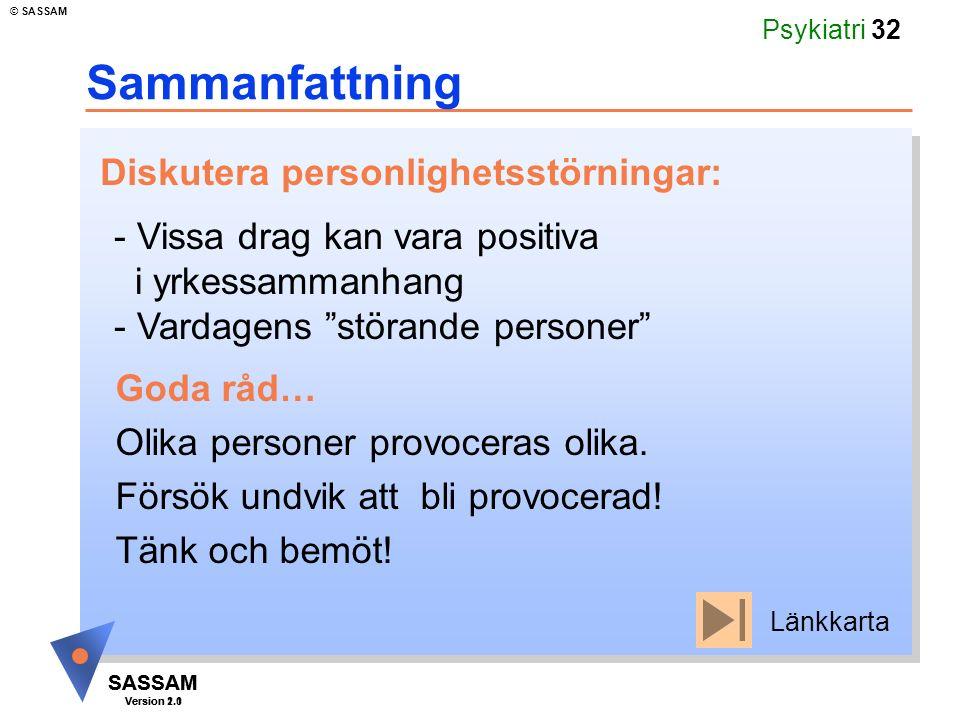 SASSAM Version 1.1 © SASSAM SASSAM Version 2.0 Psykiatri 32 Sammanfattning - Vissa drag kan vara positiva i yrkessammanhang - Vardagens störande personer Diskutera personlighetsstörningar: Goda råd… Olika personer provoceras olika.