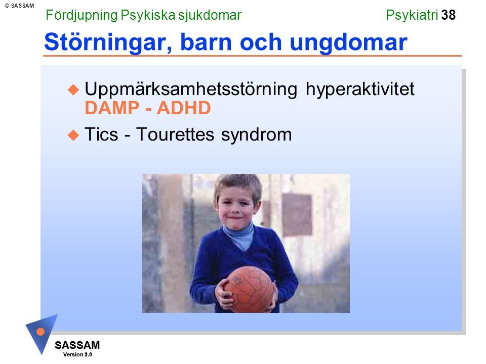 SASSAM Version 1.1 © SASSAM SASSAM Version 2.0 Psykiatri 38 Störningar, barn och ungdomar u Uppmärksamhetsstörning hyperaktivitet DAMP - ADHD u Tics - Tourettes syndrom Fördjupning Psykiska sjukdomar