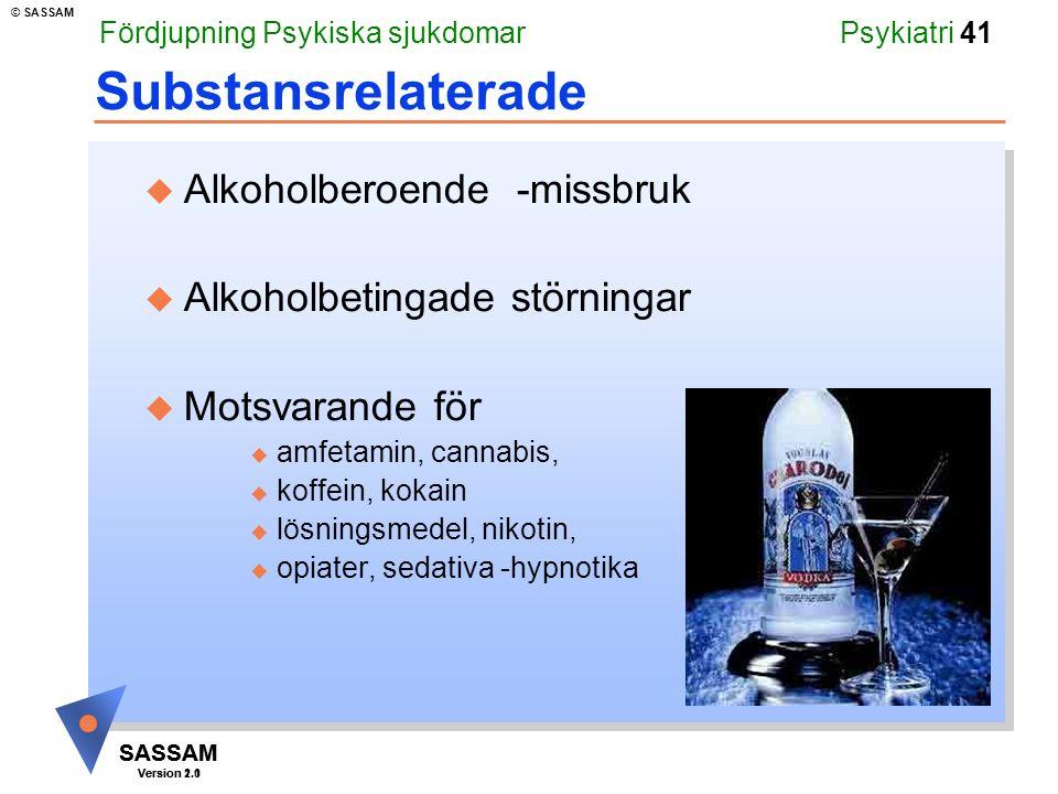 SASSAM Version 1.1 © SASSAM SASSAM Version 2.0 Psykiatri 41 Substansrelaterade u Alkoholberoende -missbruk u Alkoholbetingade störningar u Motsvarande för u amfetamin, cannabis, u koffein, kokain u lösningsmedel, nikotin, u opiater, sedativa -hypnotika Fördjupning Psykiska sjukdomar