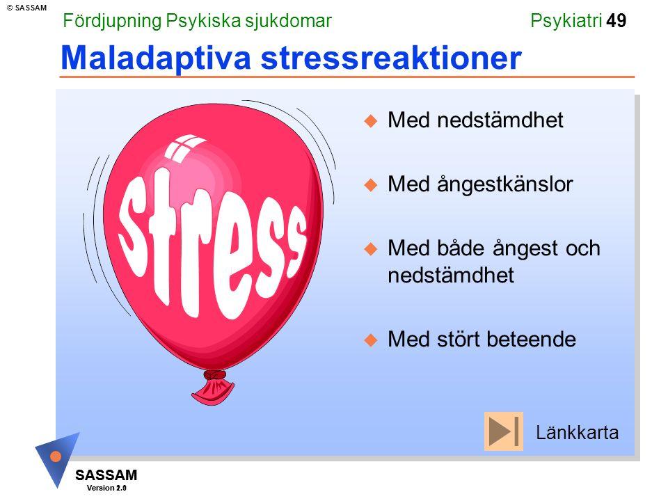 SASSAM Version 1.1 © SASSAM SASSAM Version 2.0 Psykiatri 49 Maladaptiva stressreaktioner u Med nedstämdhet u Med ångestkänslor u Med både ångest och nedstämdhet u Med stört beteende Fördjupning Psykiska sjukdomar Länkkarta