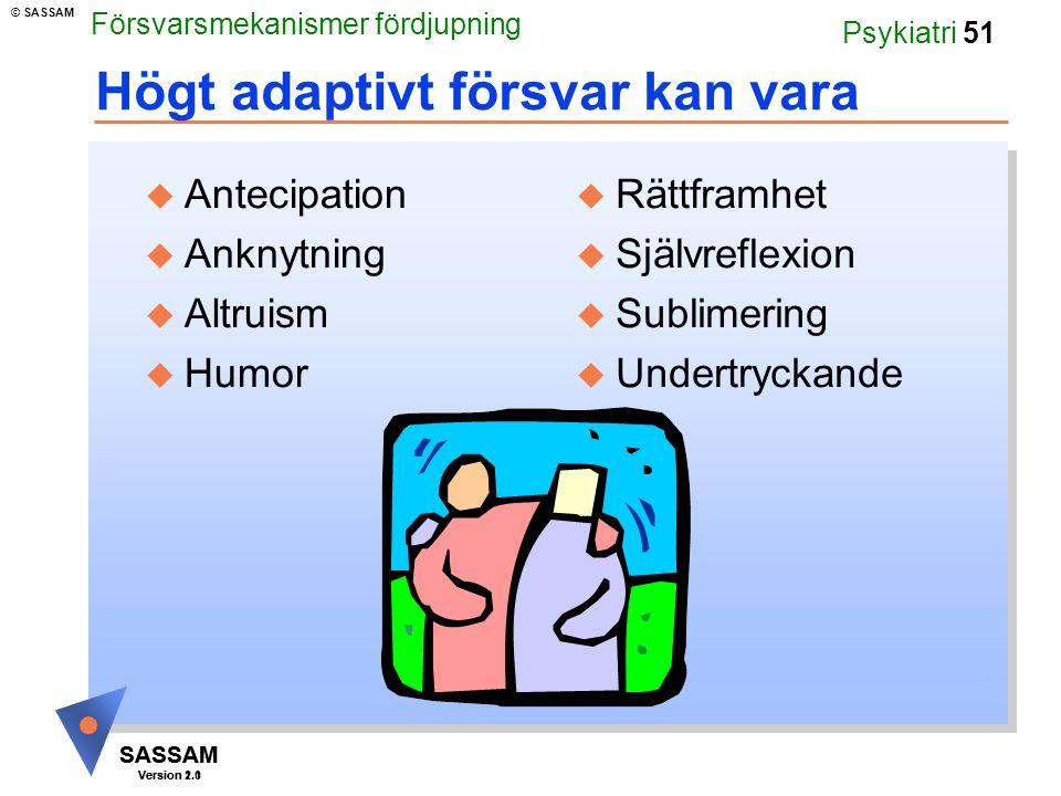 SASSAM Version 1.1 © SASSAM SASSAM Version 2.0 Psykiatri 51 Högt adaptivt försvar kan vara u Antecipation u Anknytning u Altruism u Humor u Rättframhet u Självreflexion u Sublimering u Undertryckande Försvarsmekanismer fördjupning