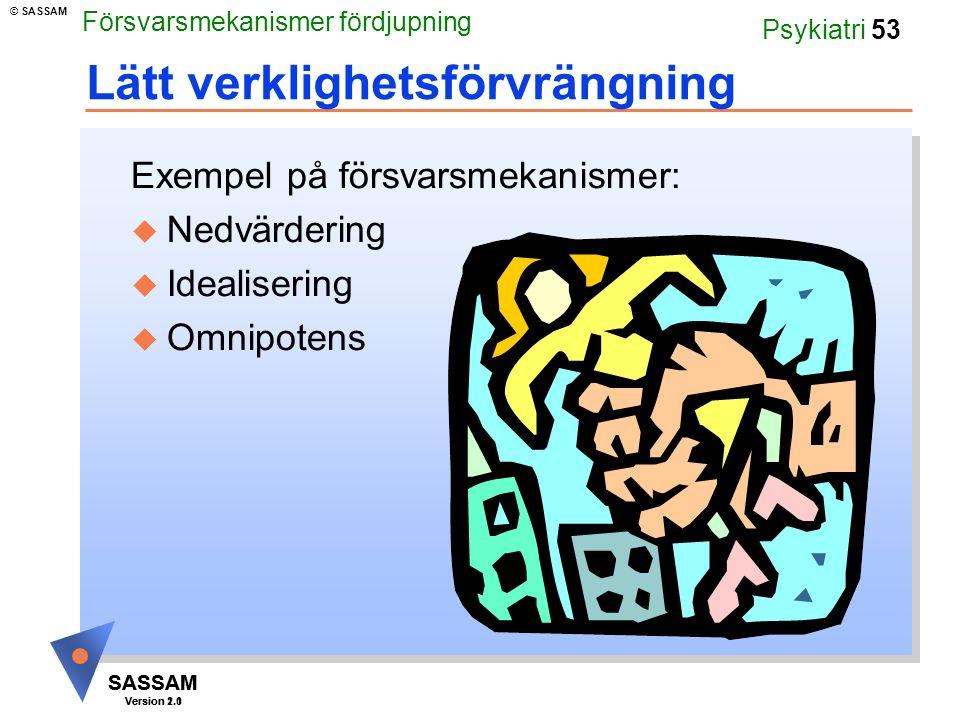SASSAM Version 1.1 © SASSAM SASSAM Version 2.0 Psykiatri 53 Lätt verklighetsförvrängning Exempel på försvarsmekanismer: u Nedvärdering u Idealisering u Omnipotens Försvarsmekanismer fördjupning