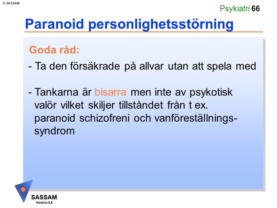 SASSAM Version 1.1 © SASSAM SASSAM Version 2.0 Psykiatri 66 Paranoid personlighetsstörning - Ta den försäkrade på allvar utan att spela med - Tankarna är bisarra men inte av psykotisk valör vilket skiljer tillståndet från t ex.