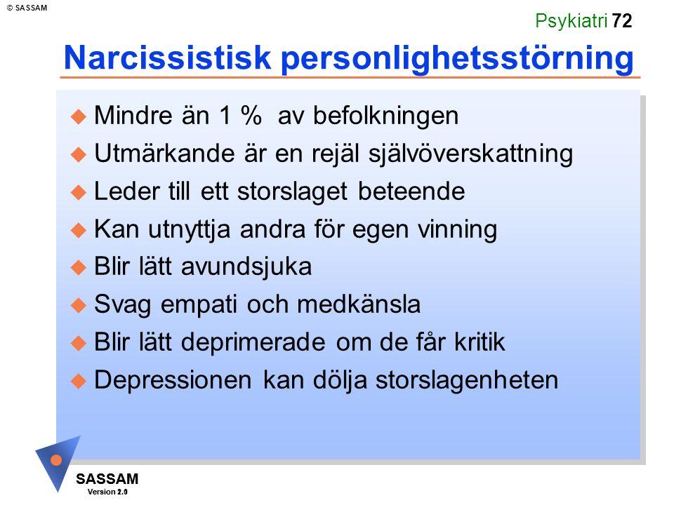 SASSAM Version 1.1 © SASSAM SASSAM Version 2.0 Psykiatri 72 Narcissistisk personlighetsstörning u Mindre än 1 % av befolkningen u Utmärkande är en rejäl självöverskattning u Leder till ett storslaget beteende u Kan utnyttja andra för egen vinning u Blir lätt avundsjuka u Svag empati och medkänsla u Blir lätt deprimerade om de får kritik u Depressionen kan dölja storslagenheten