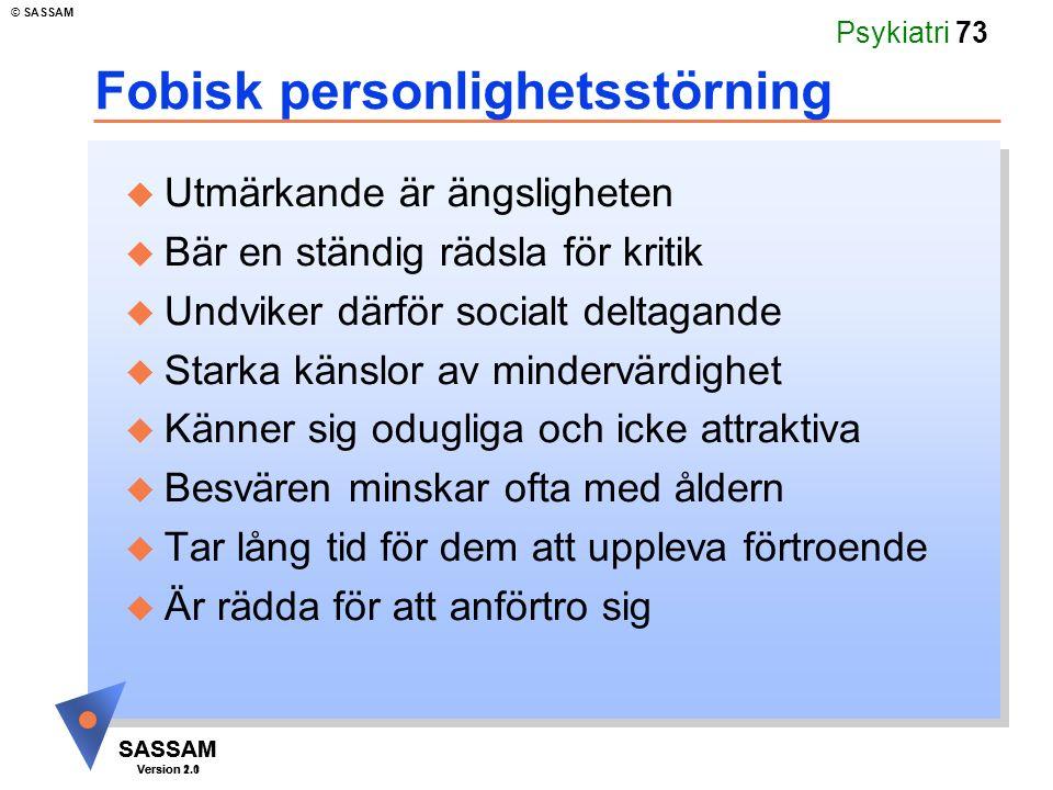 SASSAM Version 1.1 © SASSAM SASSAM Version 2.0 Psykiatri 73 Fobisk personlighetsstörning u Utmärkande är ängsligheten u Bär en ständig rädsla för krit