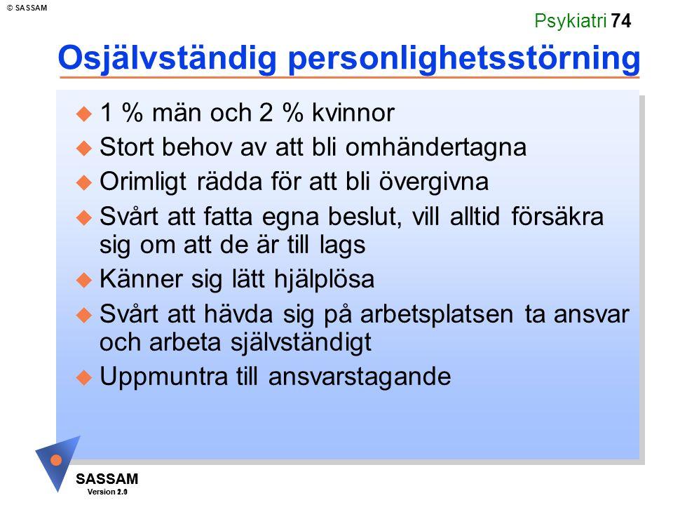 SASSAM Version 1.1 © SASSAM SASSAM Version 2.0 Psykiatri 74 Osjälvständig personlighetsstörning u 1 % män och 2 % kvinnor u Stort behov av att bli omh