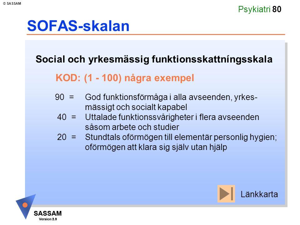 SASSAM Version 1.1 © SASSAM SASSAM Version 2.0 Psykiatri 80 SOFAS-skalan Social och yrkesmässig funktionsskattníngsskala KOD: (1 - 100) några exempel 90 =God funktionsförmåga i alla avseenden, yrkes- mässigt och socialt kapabel 40 =Uttalade funktionssvårigheter i flera avseenden såsom arbete och studier 20 =Stundtals oförmögen till elementär personlig hygien; oförmögen att klara sig själv utan hjälp Länkkarta