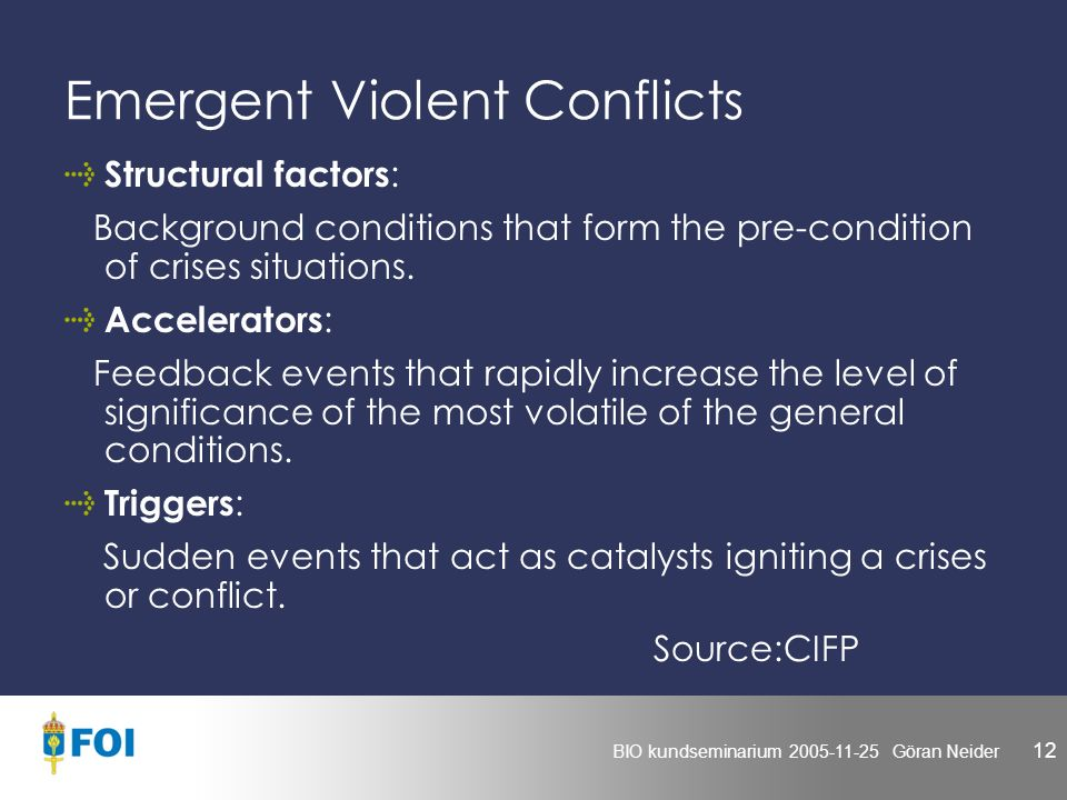 BIO kundseminarium 2005-11-25 Göran Neider 12 Emergent Violent Conflicts Structural factors : Background conditions that form the pre-condition of crises situations.