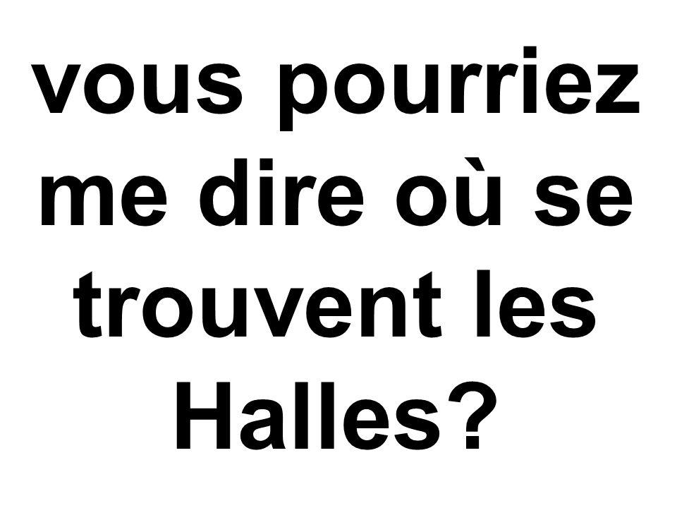 vous pourriez me dire où se trouvent les Halles?