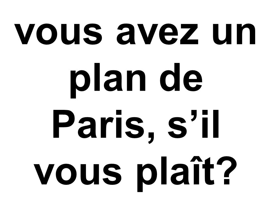 vous avez un plan de Paris, s'il vous plaît?