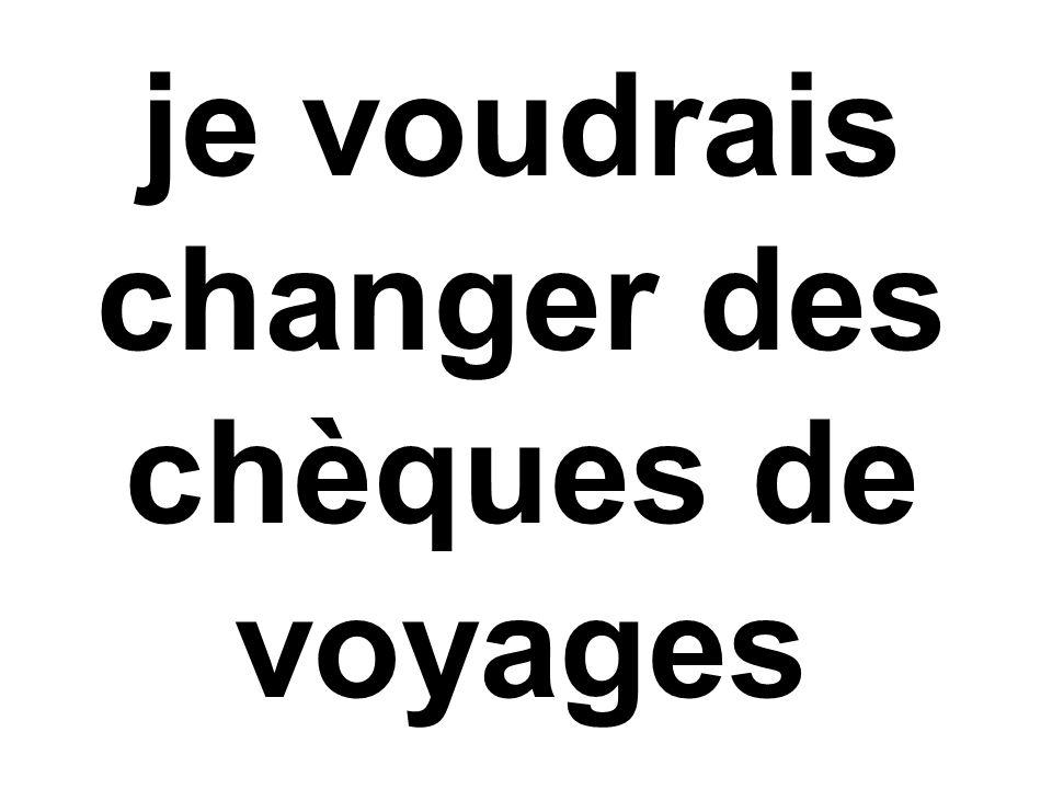 je voudrais changer des chèques de voyages