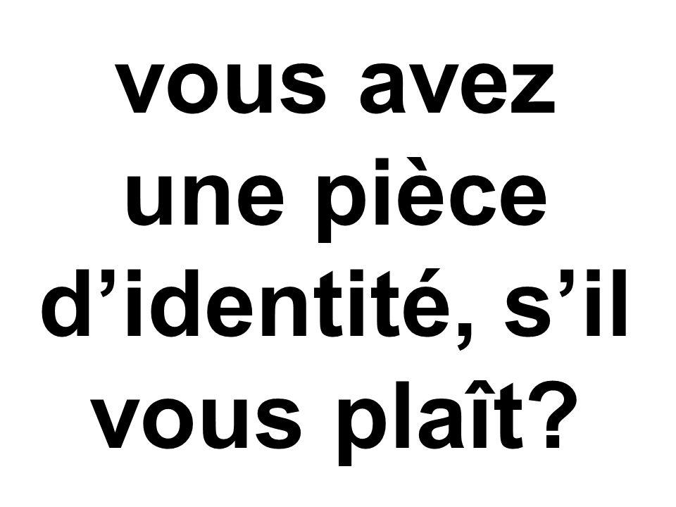 vous avez une pièce d'identité, s'il vous plaît?