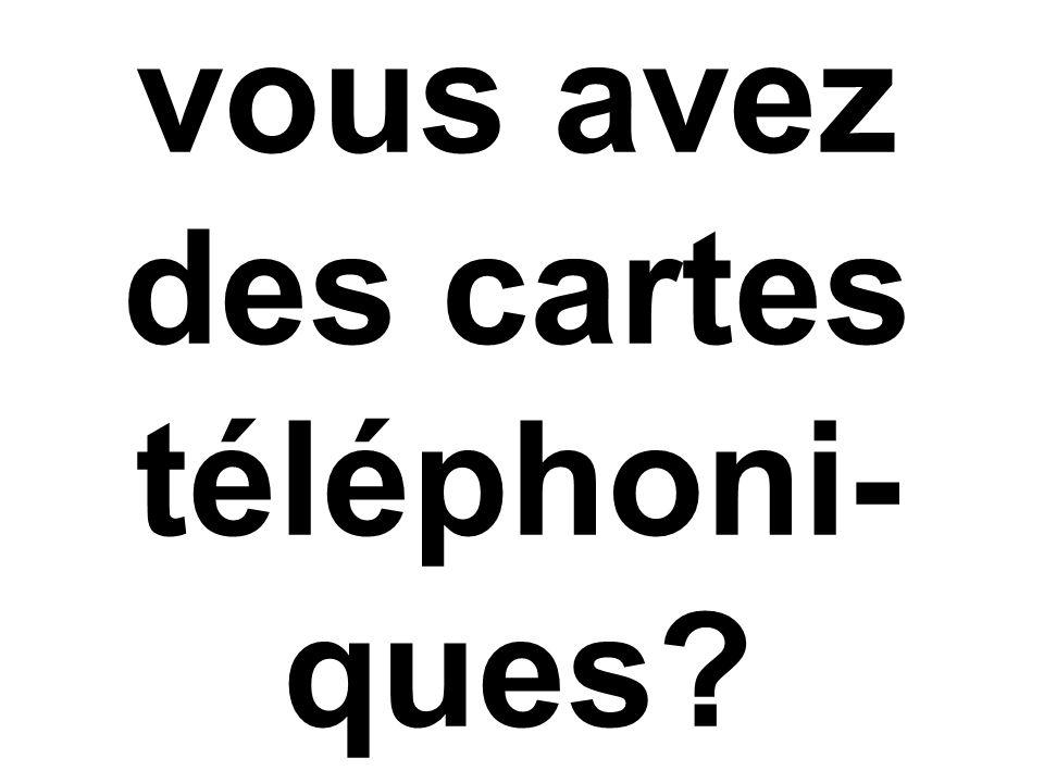 vous avez des cartes téléphoni- ques?