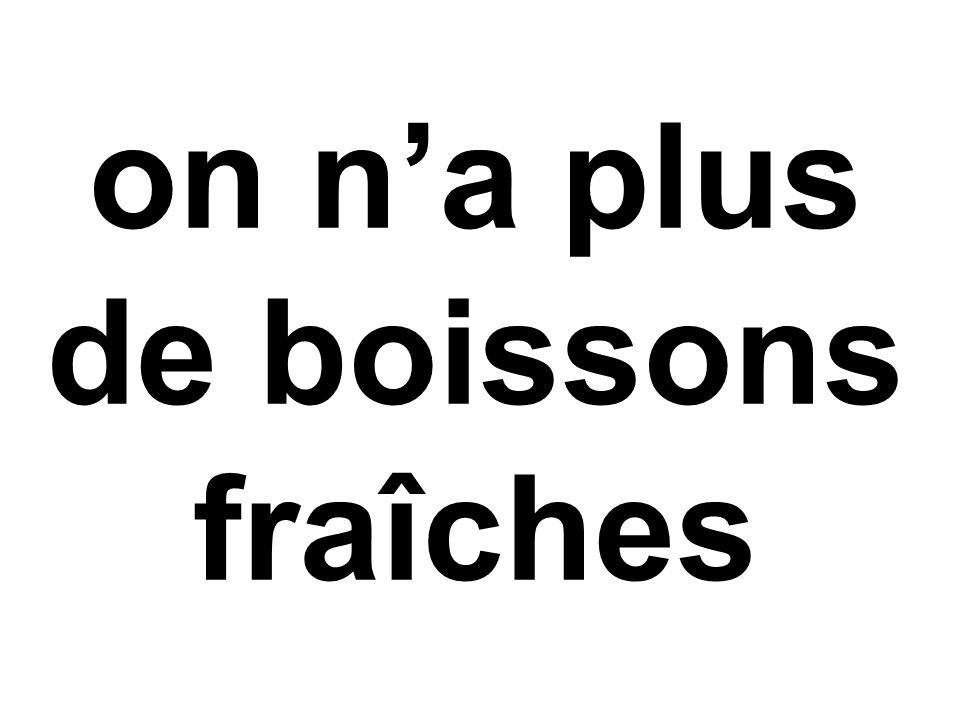 on n'a plus de boissons fraîches