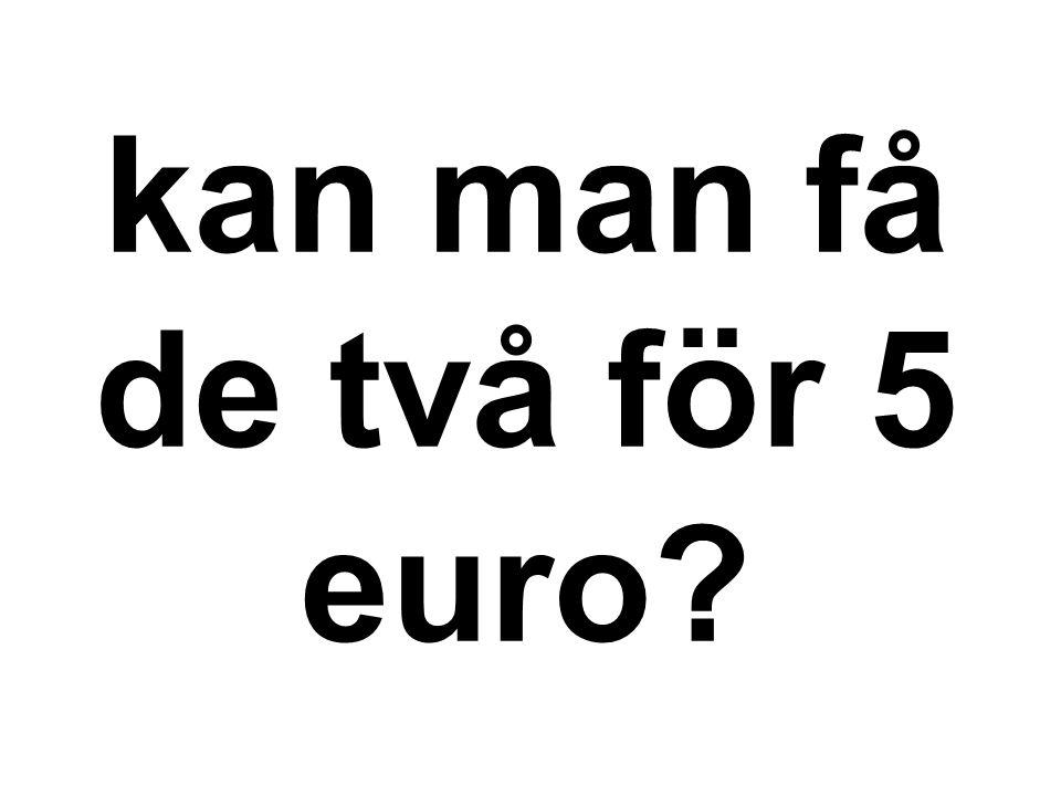 kan man få de två för 5 euro?