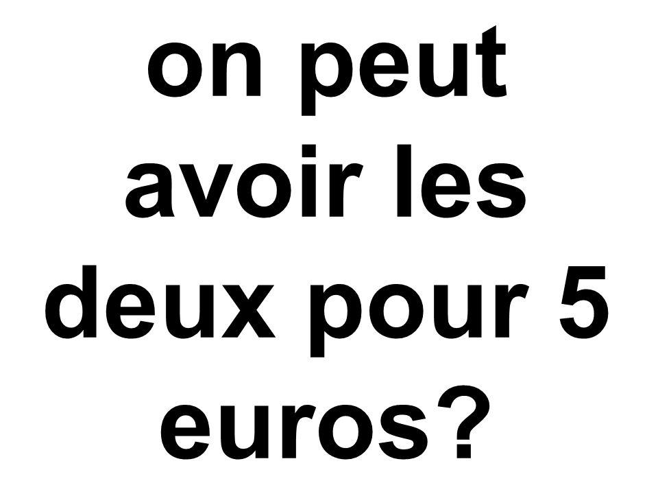 on peut avoir les deux pour 5 euros?