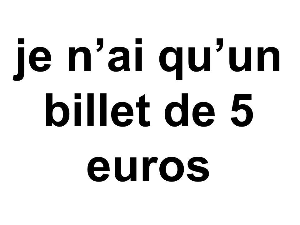 je n'ai qu'un billet de 5 euros