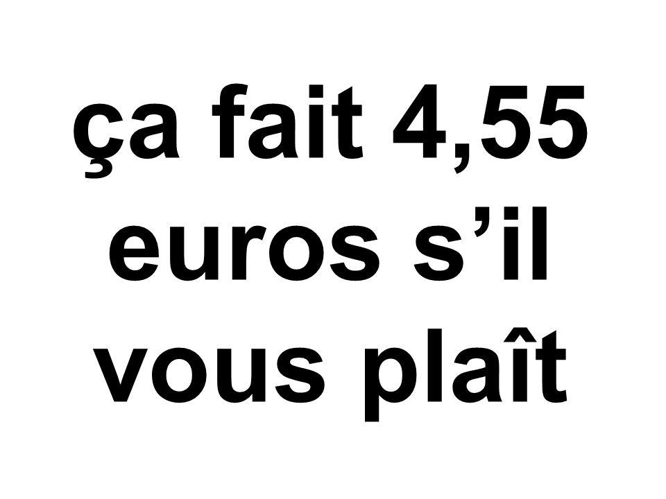 ça fait 4,55 euros s'il vous plaît