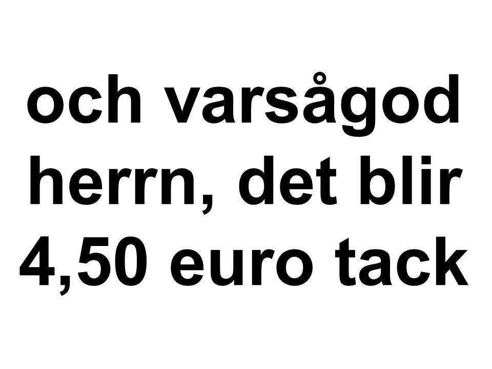 och varsågod herrn, det blir 4,50 euro tack