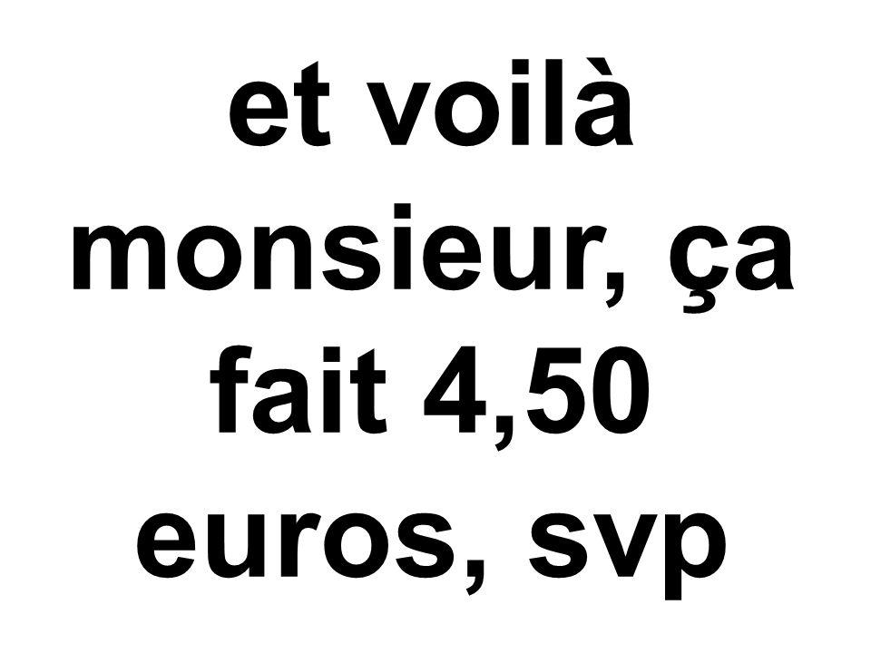 et voilà monsieur, ça fait 4,50 euros, svp